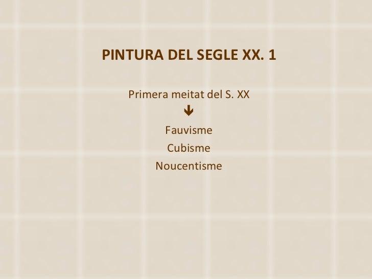 PINTURA DEL SEGLE XX. 1 Primera meitat del S. XX  Fauvisme Cubisme Noucentisme