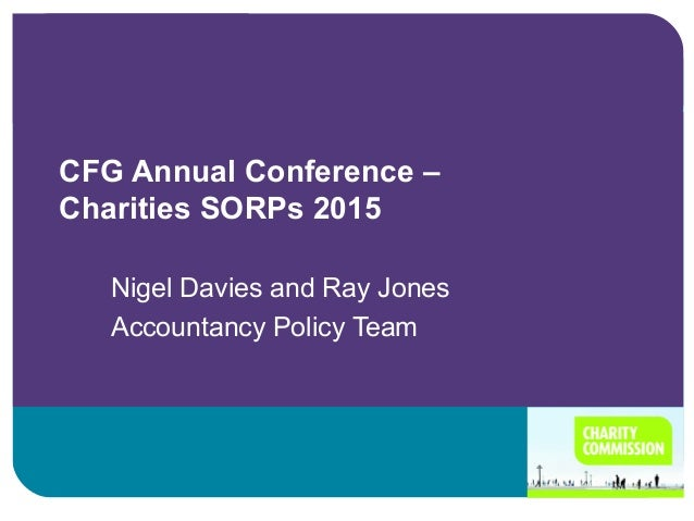 CFG Annual Conference – Charities SORPs 2015 Nigel Davies and Ray Jones Accountancy Policy Team