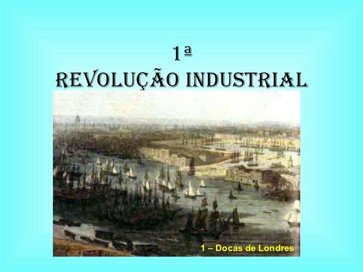 1ª REVOLUÇÃO INDUSTRIAL 1 – Docas de Londres