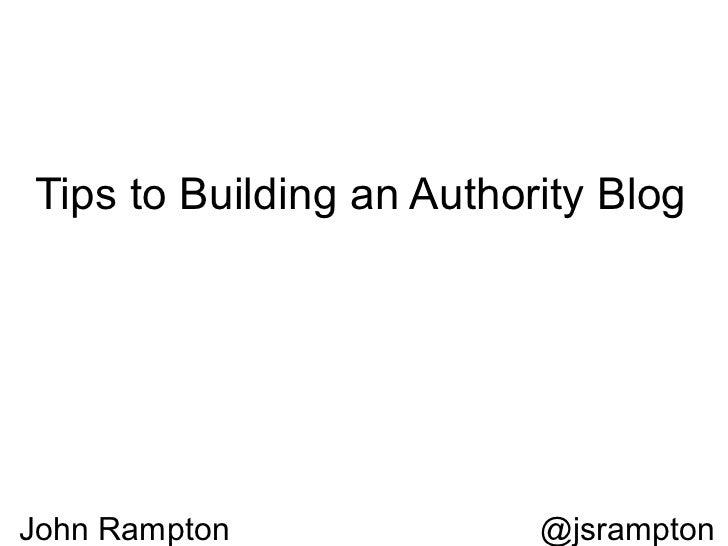 Tips to Building an Authority BlogJohn Rampton              @jsrampton