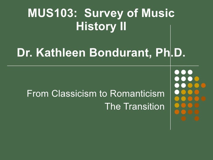 MUS103:  Survey of Music History II Dr. Kathleen Bondurant, Ph.D. From Classicism to Romanticism The Transition