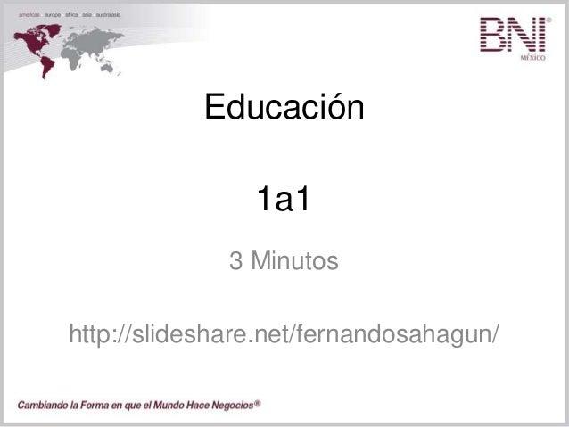 Educación 3 Minutos http://slideshare.net/fernandosahagun/ 1a1