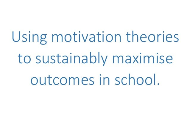 Using motivation theories to sustainably maximise outcomes in school.