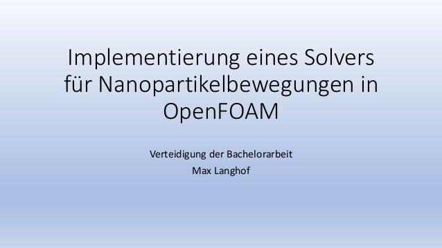 Implementierung eines Solvers für Nanopartikelbewegungen in OpenFOAM Verteidigung der Bachelorarbeit Max Langhof