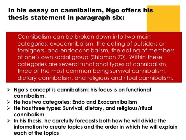 ngo cannibalism essay In the reading cannibalism: it still exists linh kieu ngo uses a story to enlighten us with the reality of cannibalism, she writes it still exists because most people believe that cannibalism was limmited to lost tribes filled with savage men but the reality is that most people will change their morals and values under bad times, some people resort to unspeacable things just to survive, for .