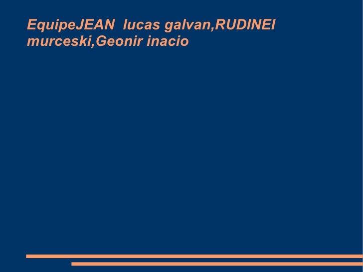 EquipeJEAN  lucas galvan,RUDINEI murceski,Geonir inacio