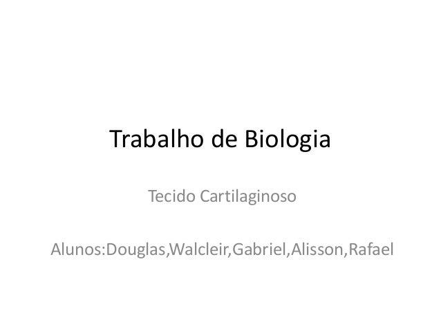 Trabalho de Biologia Tecido Cartilaginoso Alunos:Douglas,Walcleir,Gabriel,Alisson,Rafael