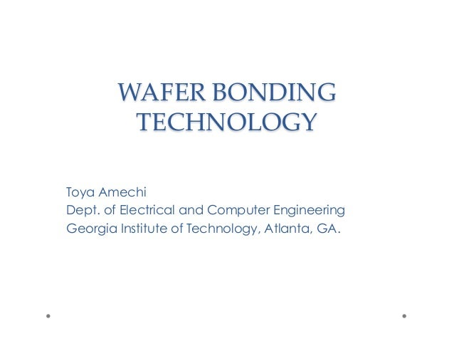 WAFER BONDING TECHNOLOGY	 Toya Amechi Dept. of Electrical and Computer Engineering Georgia Institute of Technology, Atlant...