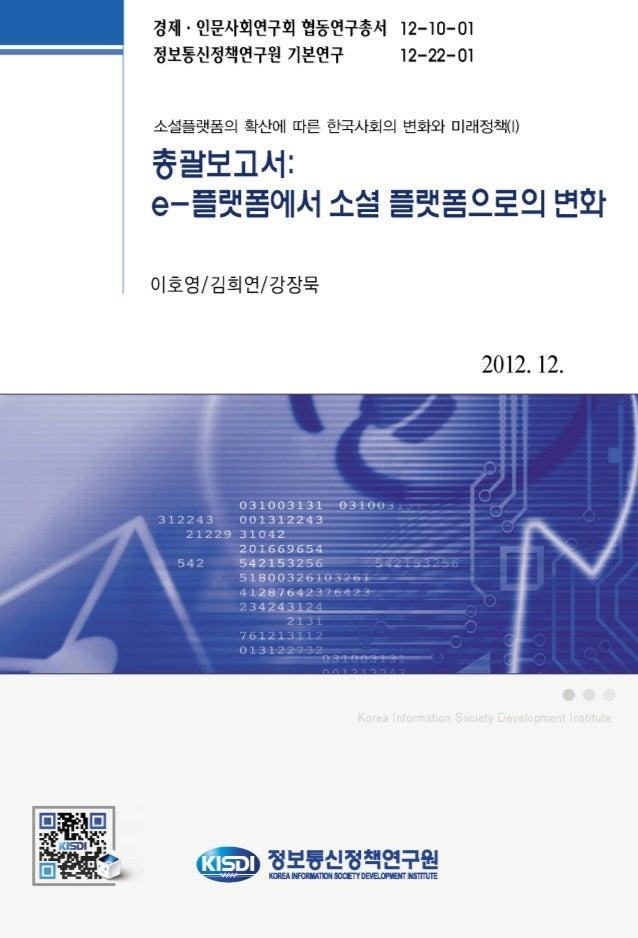 """경제‧인문사회연구회 협동연구 총서 """"소셜 플랫폼의 확산에 따른 한국사회의 변화와 미래정책(I)"""" 1. 협동연구 총서 시리즈 협동연구 총서 일련번호 연구보고서명 연구기관 12-10-01 소셜 플랫폼의 확산에 따른 한국사회..."""