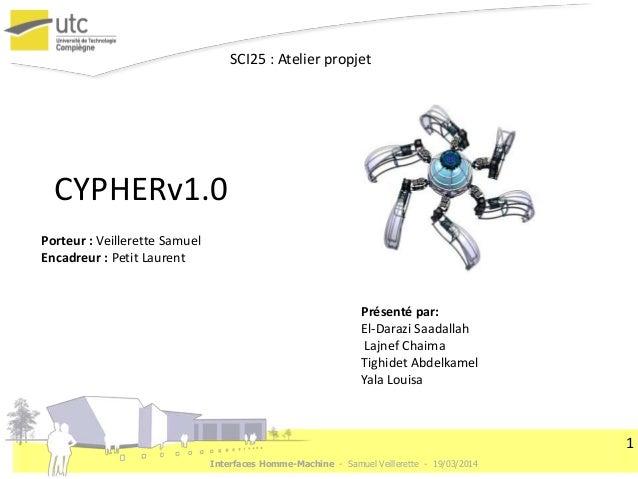 Interfaces Homme-Machine - Samuel Veillerette - 19/03/2014 1 CYPHERv1.0 Présenté par: El-Darazi Saadallah Lajnef Chaima Ti...