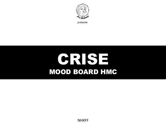 CRISE MOOD BOARD HMC                NHKFF     présente