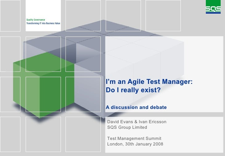 I'm an Agile Test Manager: Do I really exist? A discussion and debate   David Evans & Ivan Ericsson SQS Group Limited Test...