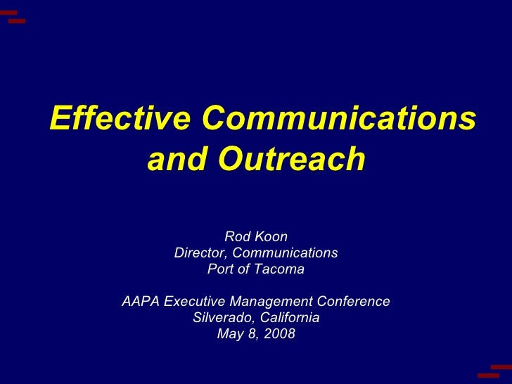 Effective Communications and Outreach Rod Koon Director, Communications Port of Tacoma AAPA Executive Management Conferenc...