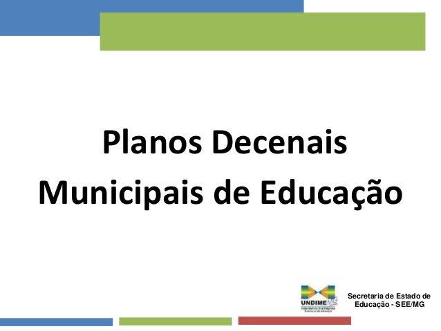 Planos Decenais  Municipais de Educação  Secretaria de Estado de  Educação - SEE/MG