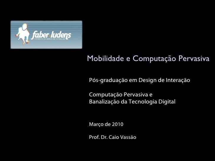 Mobilidade e Computação Pervasiva Março de 2010 Prof. Dr. Caio Vassão Pós-graduação em Design de Interação Computação Perv...