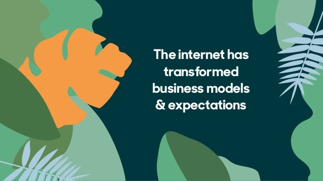 The internet has transformed  business models  & expectations