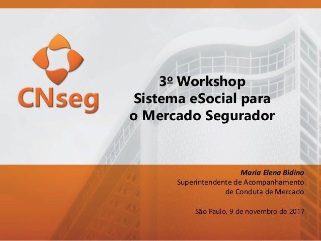 3o Workshop Sistema eSocial para o Mercado Segurador São Paulo, 9 de novembro de 2017 Maria Elena Bidino Superintendente d...