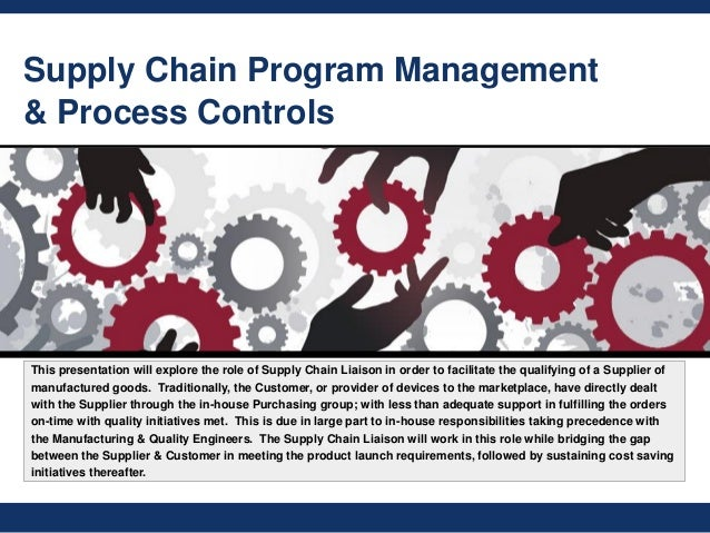 Supply Chain Program Management & Process Controls This presentation will explore the role of Supply Chain Liaison in orde...