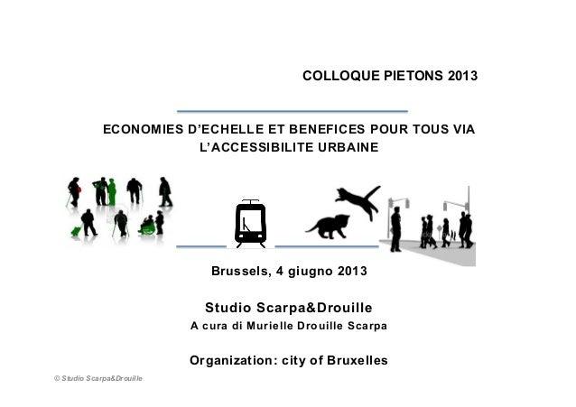 COLLOQUE PIETONS 2013 ECONOMIES D'ECHELLE ET BENEFICES POUR TOUS VIA L'ACCESSIBILITE URBAINE Brussels, 4 giugno 2013 Studi...