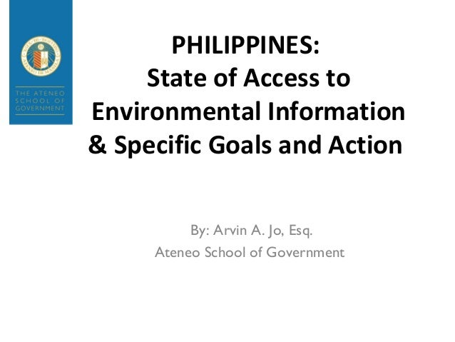 PHILIPPINES:State of Access toEnvironmental Information& Specific Goals and ActionBy: Arvin A. Jo, Esq.Ateneo School of Go...