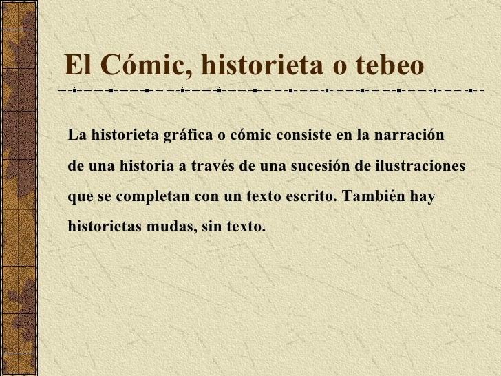El Cómic, historieta o tebeo La historieta gráfica o cómic consiste en la narración  de una historia a través de una suces...