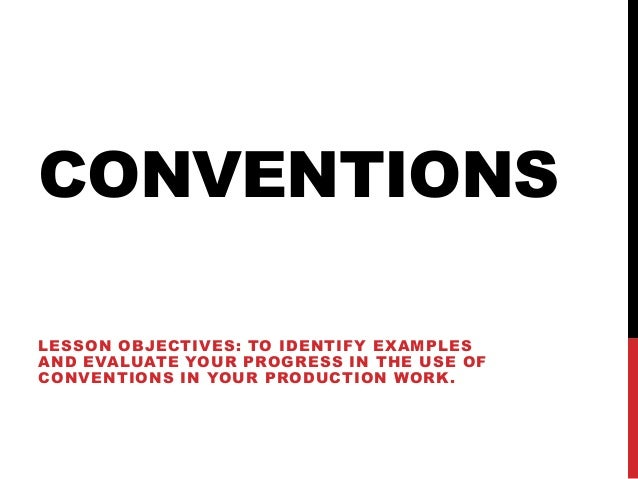 CONVENTIONS LESSON OBJECTIVES: TO IDENTIFY EXAMPLES AND EVALUATE YOUR PROGRESS IN THE USE OF CONVENTIONS IN YOUR PRODUCTIO...