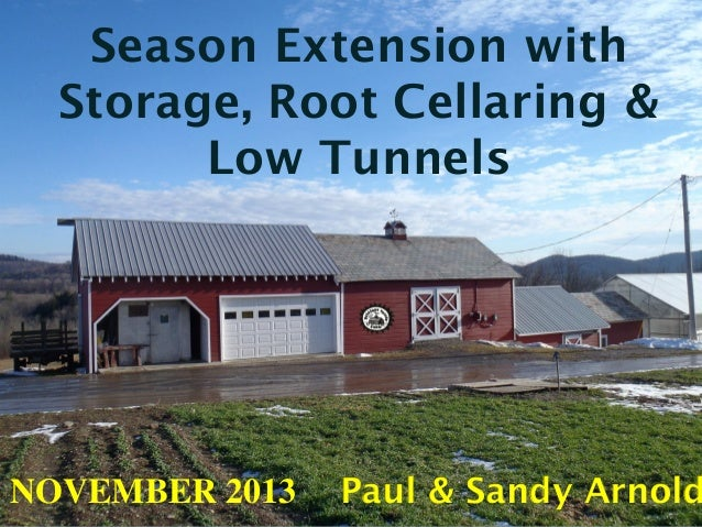 Season Extension with Storage, Root Cellaring & Low Tunnels  NOVEMBER 2013  Paul & Sandy Arnold