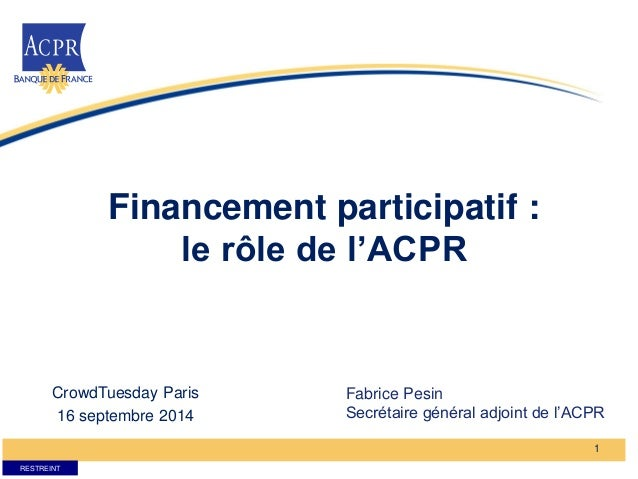 RESTREINT  Financement participatif :  le rôle de l'ACPR  1  CrowdTuesday Paris  16 septembre 2014  Fabrice Pesin  Secréta...