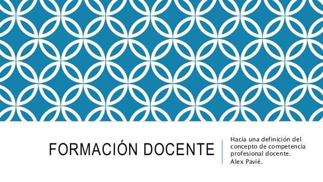 FORMACIÓN DOCENTE Hacia una definición del concepto de competencia profesional docente. Alex Pavié.
