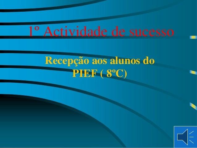 1º Actividade de sucesso Recepção aos alunos do PIEF ( 8ºC)