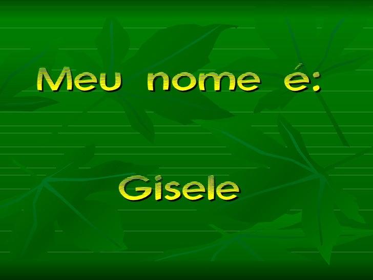 Meu nome é:  Gisele