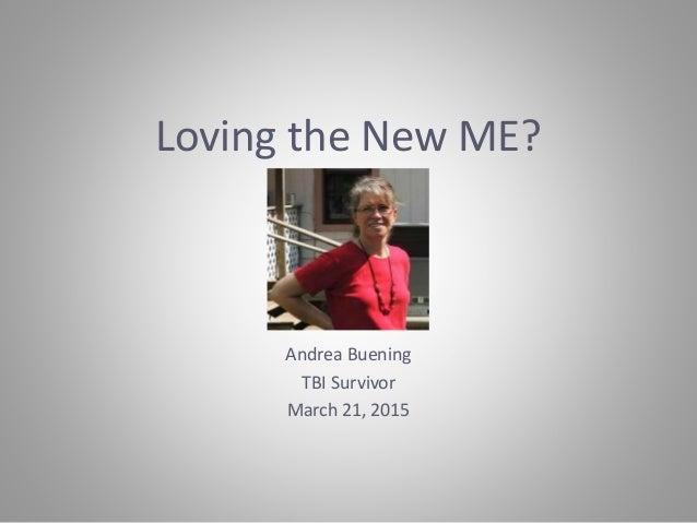 Loving the New ME? Andrea Buening TBI Survivor March 21, 2015