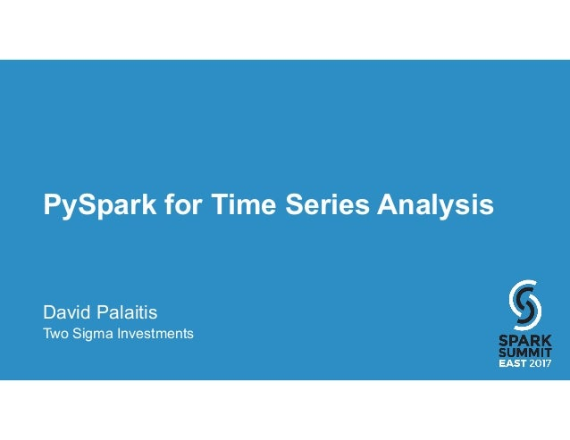 PySpark for Time Series Analysis David Palaitis Two Sigma Investments
