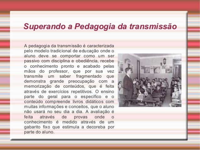 Superando a Pedagogia da transmissão A pedagogia da transmissão é caracterizada pelo modelo tradicional de educação onde o...