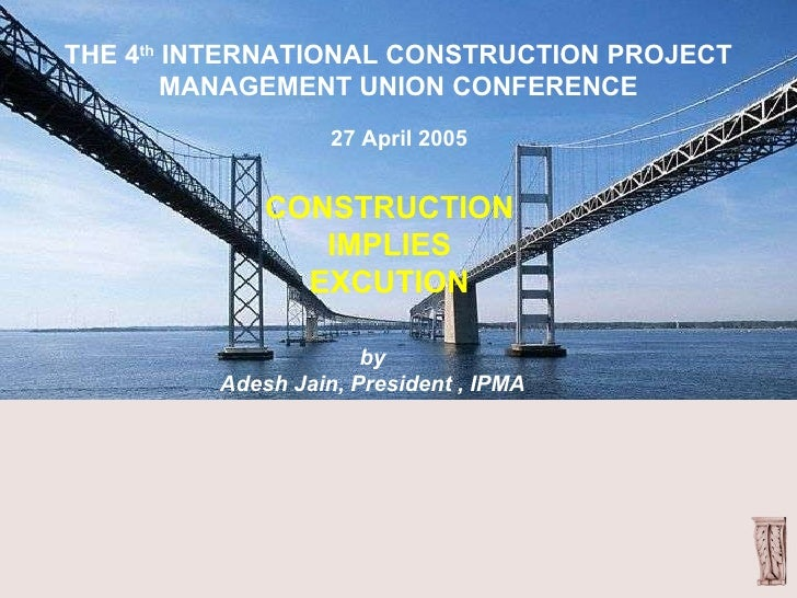 CONSTRUCTION IMPLIES EXCUTION THE 4 th  INTERNATIONAL CONSTRUCTION PROJECT MANAGEMENT UNION CONFERENCE 27 April 2005 by Ad...