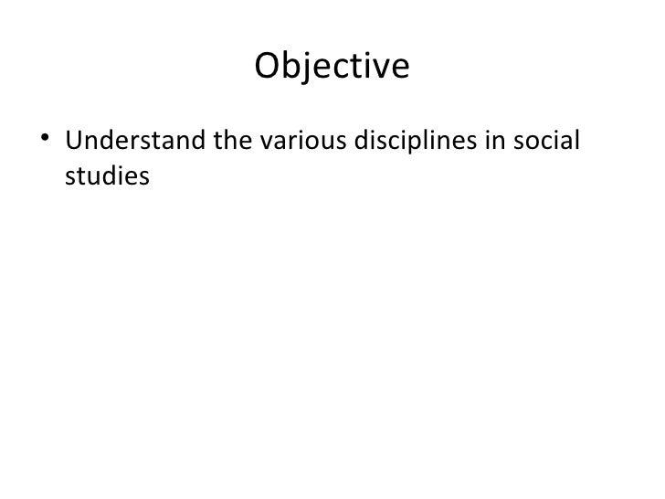 Objective• Understand the various disciplines in social  studies