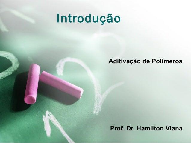 Introdução Aditivação de Polímeros Prof. Dr. Hamilton Viana