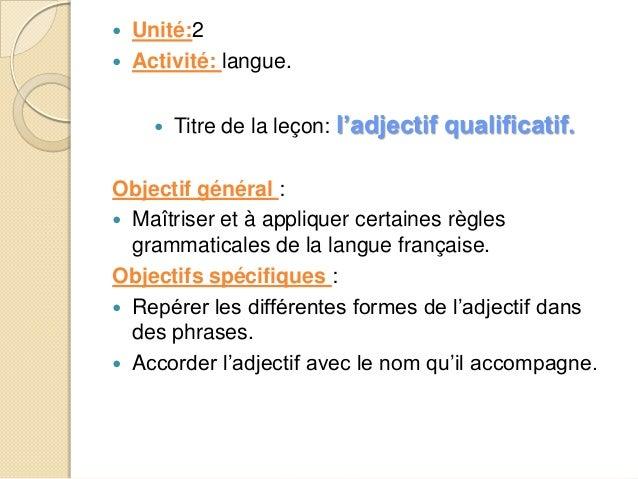    Unité:2 Activité: langue.   Titre de la leçon: l'adjectif qualificatif.  Objectif général :  Maîtriser et à appliqu...
