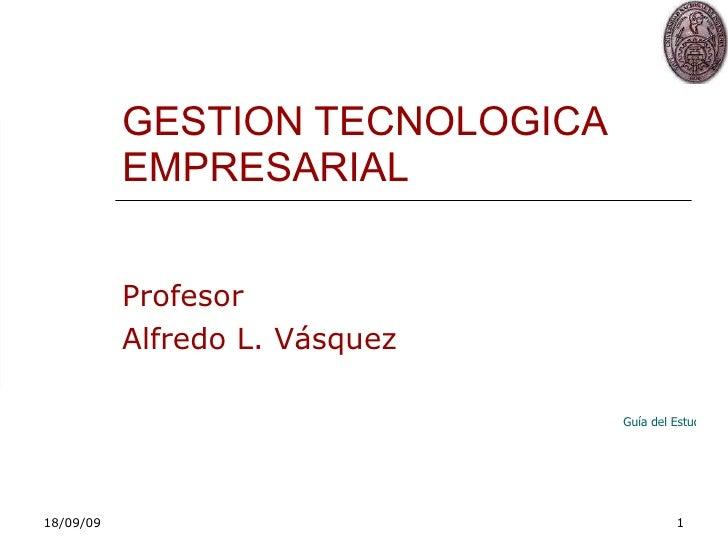 GESTION TECNOLOGICA EMPRESARIAL Profesor Alfredo L. Vásquez Guía del Estudiante