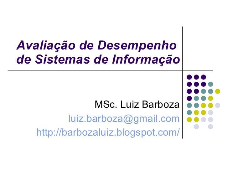 Avaliação de Desempenho  de Sistemas de Informação MSc. Luiz Barboza [email_address] http://barbozaluiz.blogspot.com/