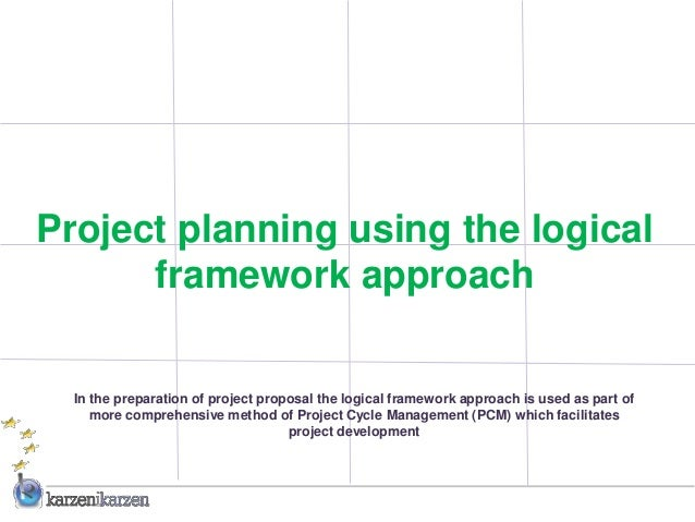 Project planning using the logical      framework approach  In the preparation of project proposal the logical framework a...