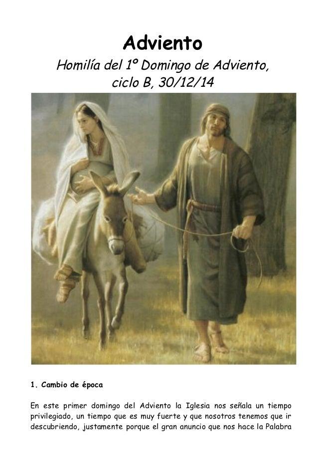 Adviento  Homilía del 1º Domingo de Adviento,  ciclo B, 30/12/14  1. Cambio de época  En este primer domingo del Adviento ...