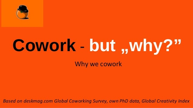 "Cowork - but ""why?"" Why we cowork Based on deskmag.com Global Coworking Survey, own PhD data, Global Creativity Index"