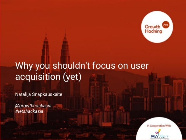 @Growthhackasia (Growth Hacking Asia) Why you shouldn't focus on user acquisition (yet) Natalija Snapkauskaite @growthhack...