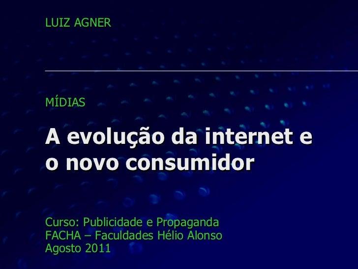 A evolução da internet e  o novo consumidor Curso: Publicidade e Propaganda FACHA – Faculdades Hélio Alonso Agosto 2011 LU...