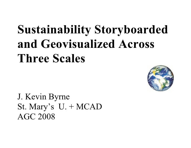 Sustainability Storyboarded and Geovisualized Across Three Scales  J. Kevin Byrne St. Mary's U. + MCAD AGC 2008