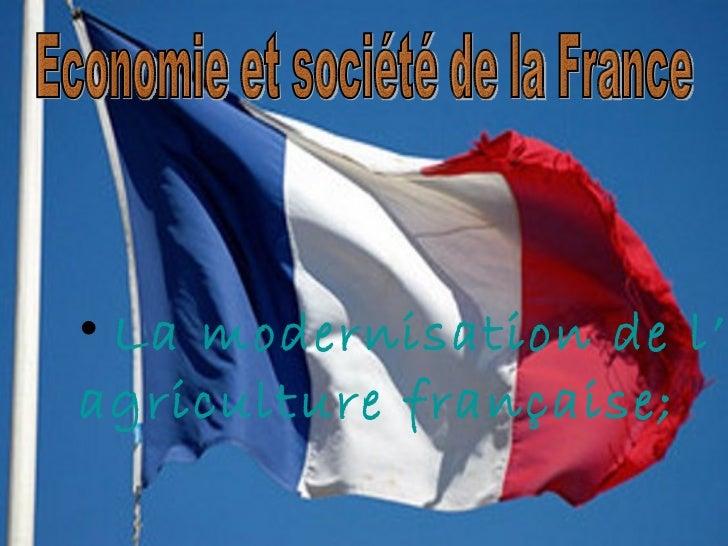 <ul><li>La  modernisation  de l' agriculture   fran ç aise ; </li></ul>Economie et société de la France