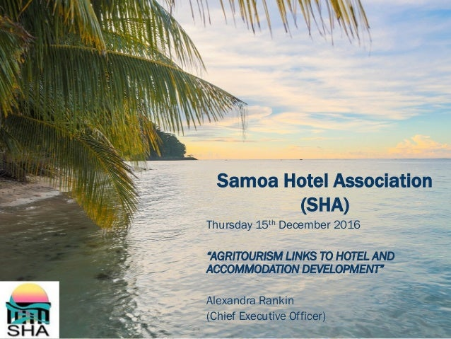 "Samoa Hotel Association (SHA) Thursday 15th December 2016 ""AGRITOURISM LINKS TO HOTEL AND ACCOMMODATION DEVELOPMENT"" Alexa..."
