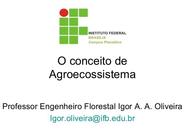 O conceito de Agroecossistema Professor Engenheiro Florestal Igor A. A. Oliveira Igor.oliveira@ifb.edu.br