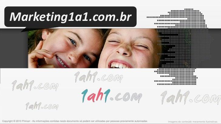 Marketing1a1.com.br     Copyright © 2010 Primarr - As informações contidas neste documento só podem ser utilizadas por pes...
